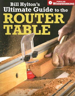 Bill Hylton's Ultimate Guide to the Router Table By Hylton, Bill